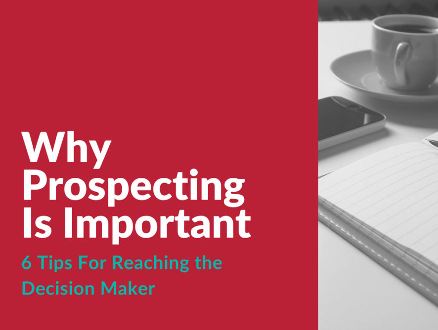 Why Prospecting Is Important: Six Tips For Reaching the Decision Maker