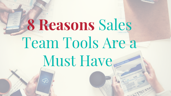 8 Reasons Sales Team Tools Are a Must Have for Your Business