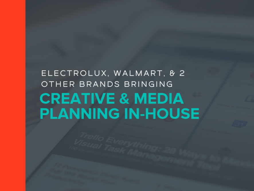 Electrolux, Walmart, & 2 Other Brands Bringing Creative & Media Planning In-House