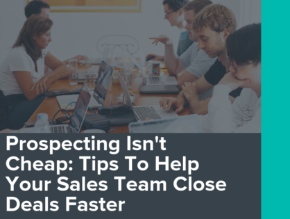 Prospecting Isn't Cheap: Tips To Help Your Sales Team Close Deals Faster
