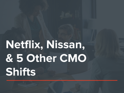 Netflix, Nissan, & 5 Other CMO Shifts New Business Pros Need To Watch