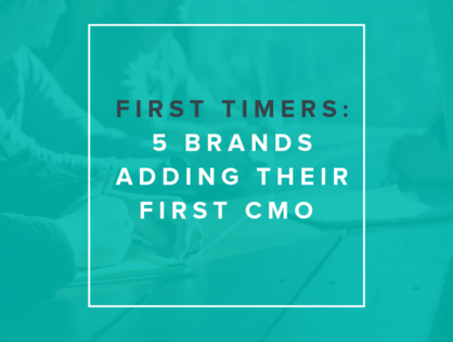 First Timers: 5 Brands Adding Their First CMO