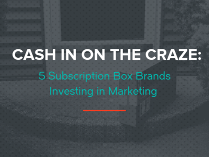 Cash In On The Craze: 5 Subscription Box Brands Investing in Marketing