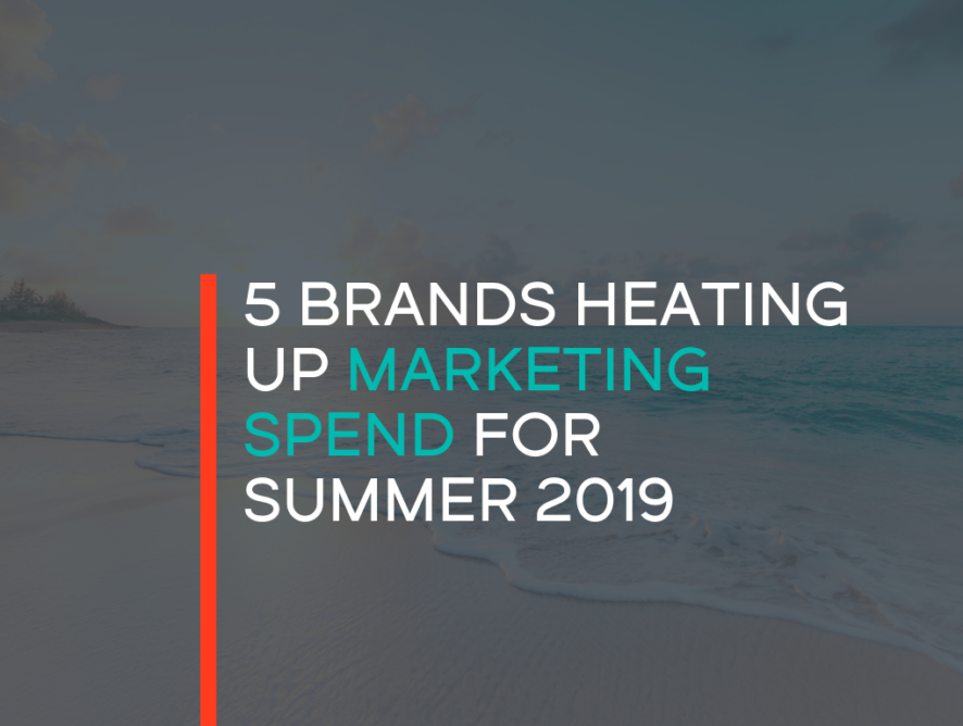 5 Brands Heating Up Marketing Spend for Summer 2019