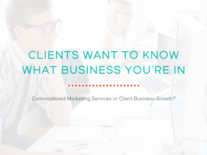 Clients Want to Know What Business You're In: Commoditized Marketing Services or Client Business Growth?