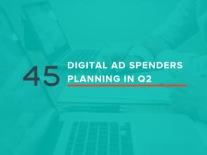 45 Digital Ad Spenders Planning in Q2