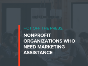 Hot Off the Press: Nonprofit Organizations Who Need Marketing Assistance Right Now