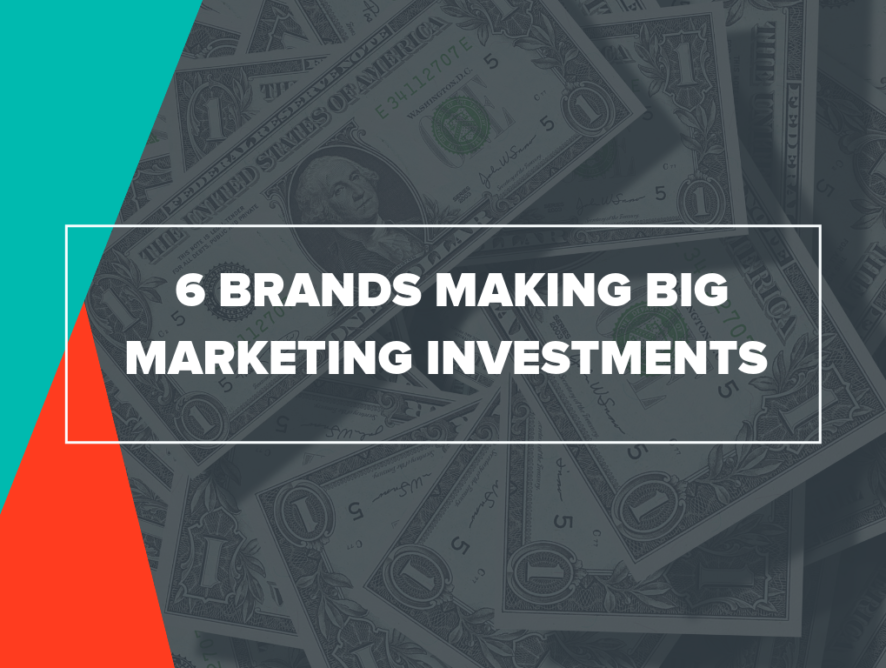 6 Brands Making Big Marketing Investments