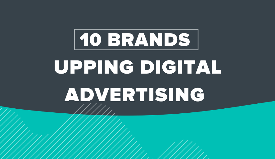 10 Brands Upping Digital Advertising Spend